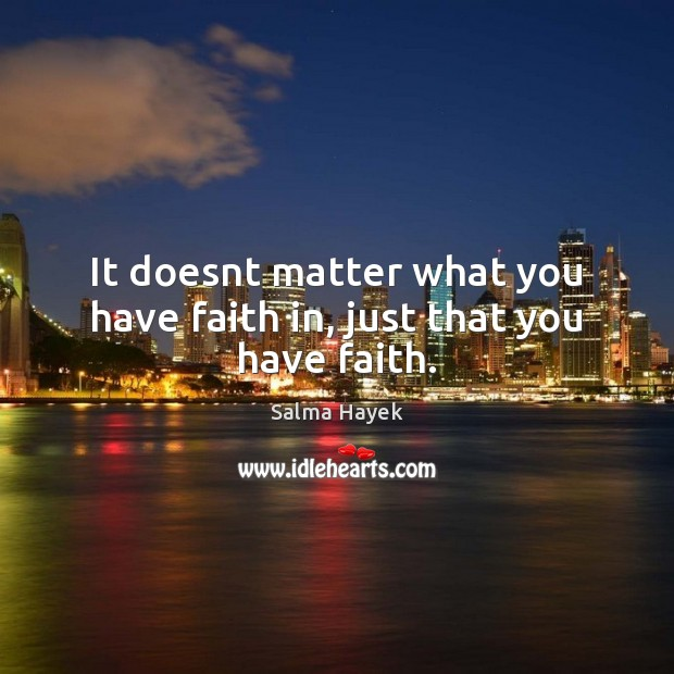 It doesnt matter what you have faith in, just that you have faith. Salma Hayek Picture Quote