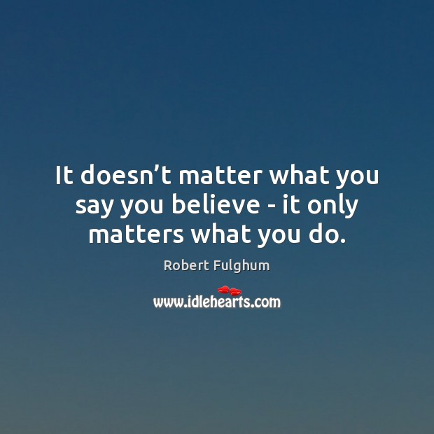 It doesn't matter what you say you believe – it only matters what you do. Image
