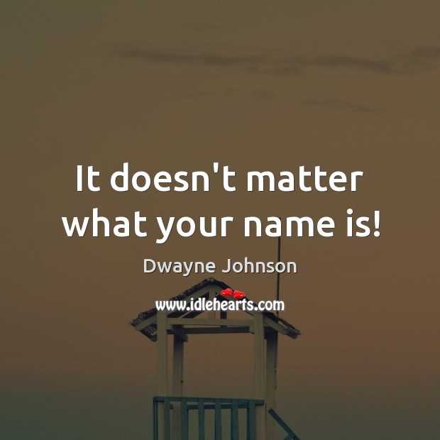 It doesn't matter what your name is! Dwayne Johnson Picture Quote