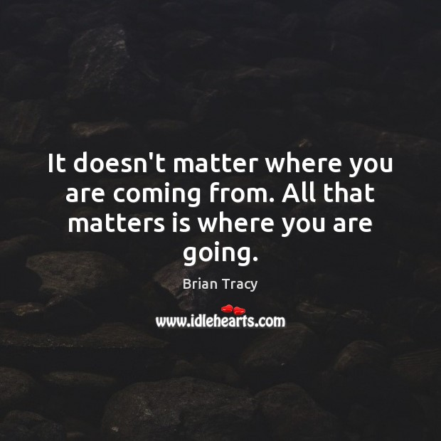 It doesn't matter where you are coming from. All that matters is where you are going. Image