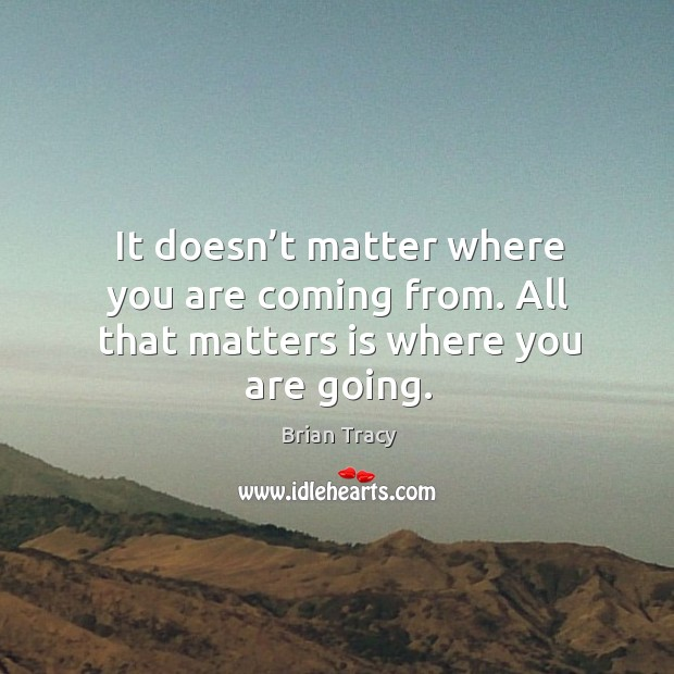 Image, It doesn't matter where you are coming from. All that matters is where you are going.