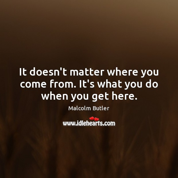 It doesn't matter where you come from. It's what you do when you get here. Image