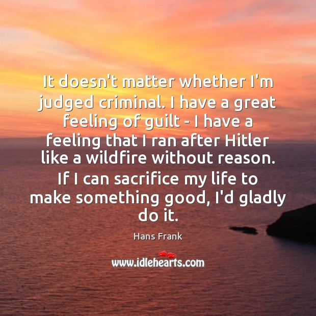 It doesn't matter whether I'm judged criminal. I have a great feeling Guilt Quotes Image