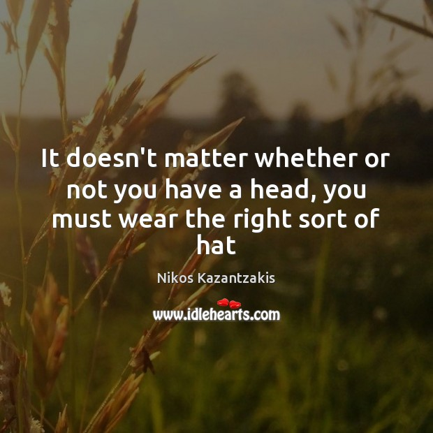 It doesn't matter whether or not you have a head, you must wear the right sort of hat Nikos Kazantzakis Picture Quote