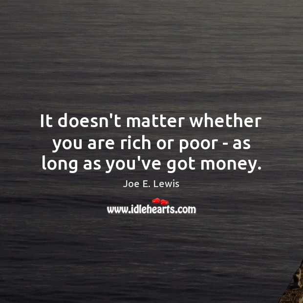 It doesn't matter whether you are rich or poor – as long as you've got money. Image