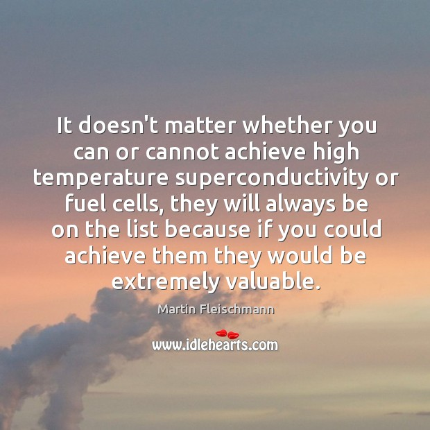It doesn't matter whether you can or cannot achieve high temperature superconductivity Martin Fleischmann Picture Quote