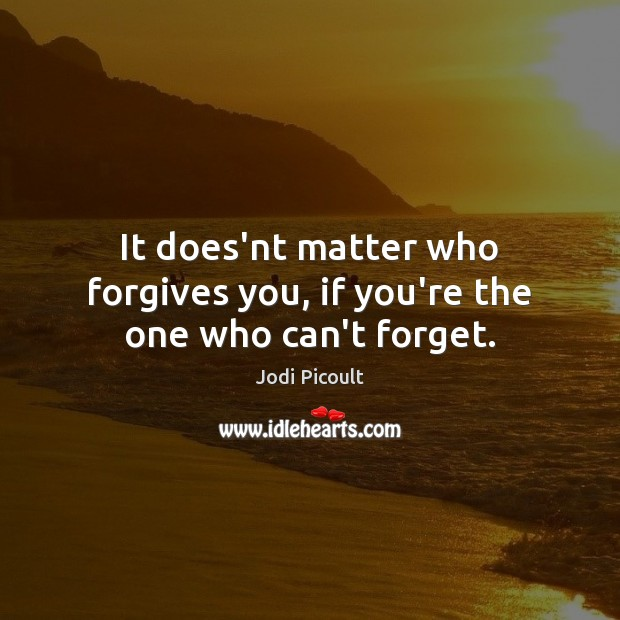 Image, It does'nt matter who forgives you, if you're the one who can't forget.