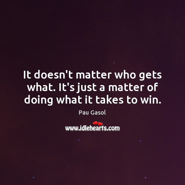 It doesn't matter who gets what. It's just a matter of doing what it takes to win. Image