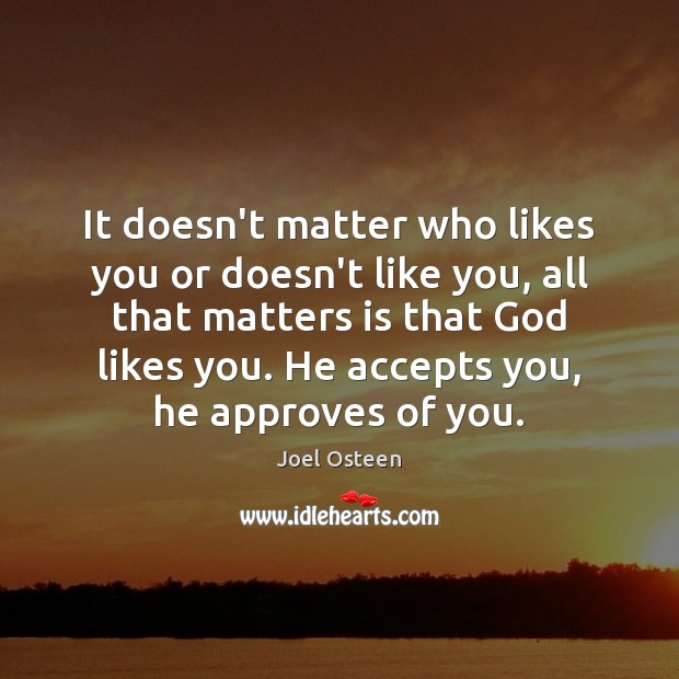 It doesn't matter who likes you or doesn't like you, all that Joel Osteen Picture Quote