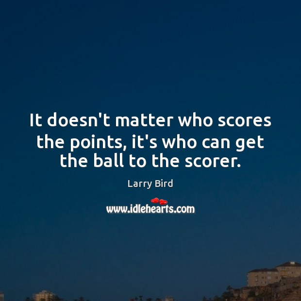 It doesn't matter who scores the points, it's who can get the ball to the scorer. Larry Bird Picture Quote