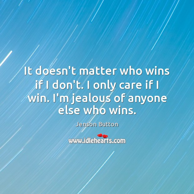 It doesn't matter who wins if I don't. I only care if Jenson Button Picture Quote