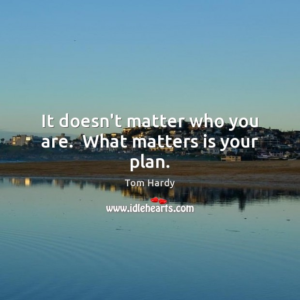 It doesn't matter who you are.  What matters is your plan. Tom Hardy Picture Quote