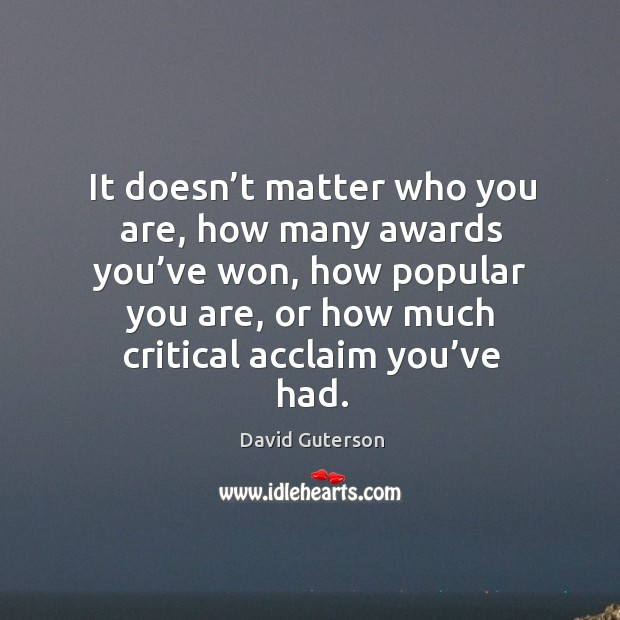 It doesn't matter who you are, how many awards you've won, how popular you are Image