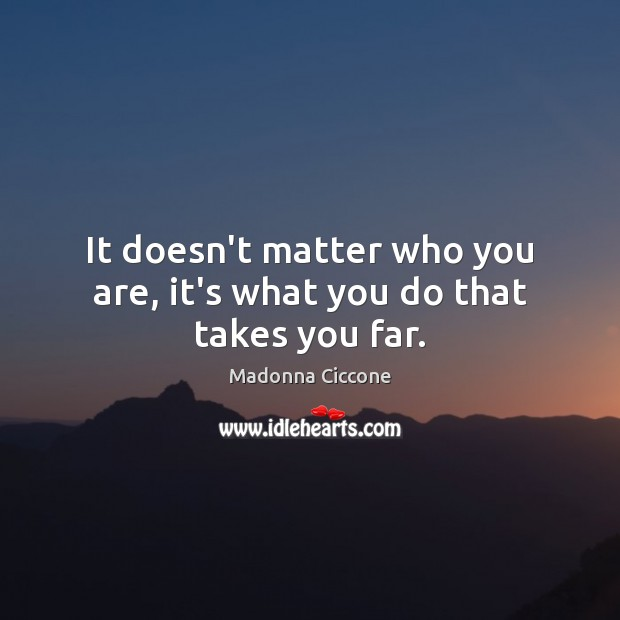 It doesn't matter who you are, it's what you do that takes you far. Image