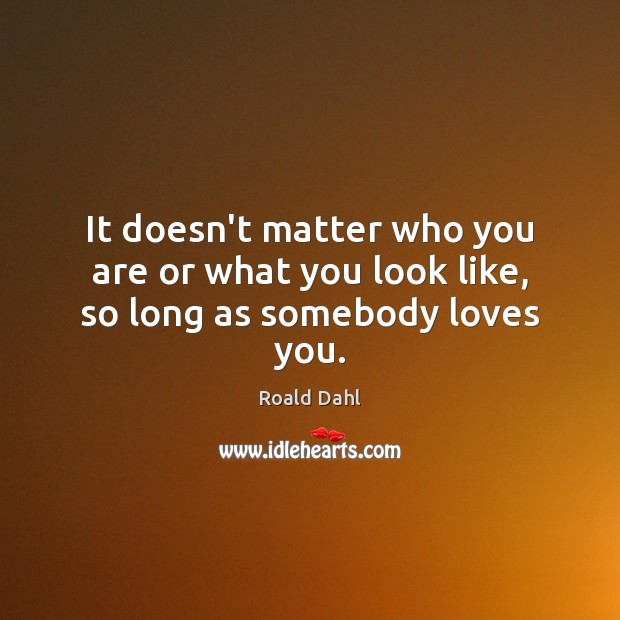 It doesn't matter who you are or what you look like, so long as somebody loves you. Roald Dahl Picture Quote