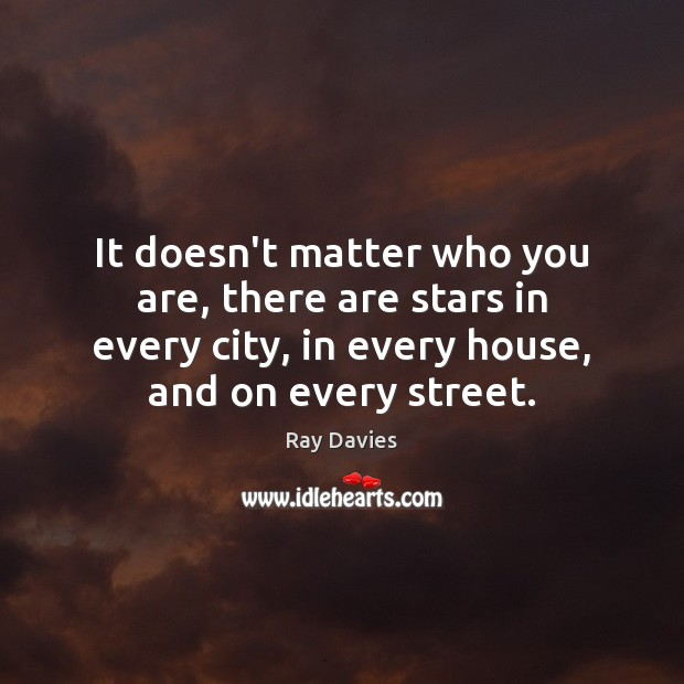 It doesn't matter who you are, there are stars in every city, Ray Davies Picture Quote