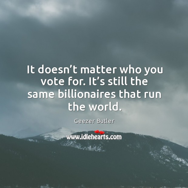 It doesn't matter who you vote for. It's still the same billionaires that run the world. Image