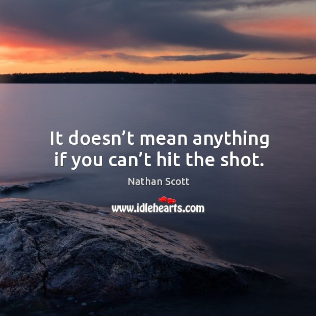 It doesn't mean anything if you can't hit the shot. Nathan Scott Picture Quote