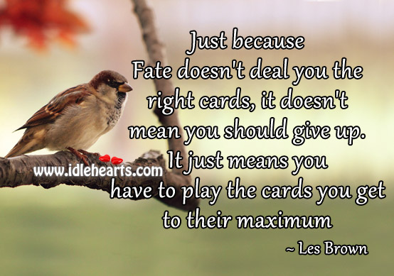Just Because Fate Doesn't Deal You The Right Cards..