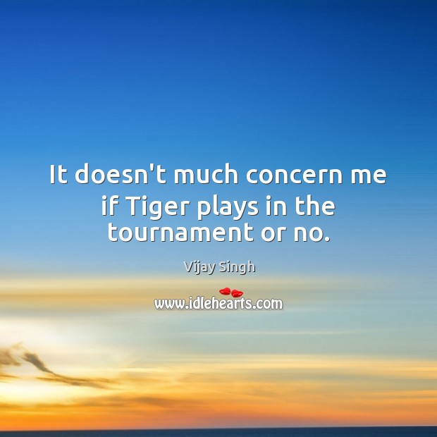 It doesn't much concern me if Tiger plays in the tournament or no. Image