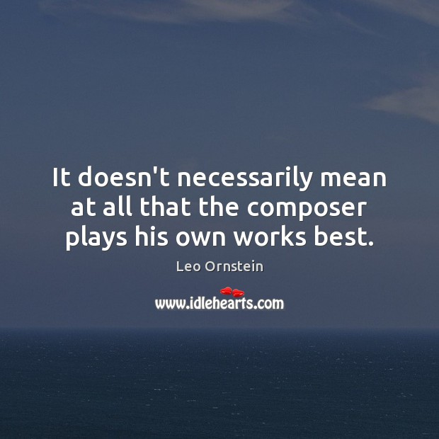 It doesn't necessarily mean at all that the composer plays his own works best. Image