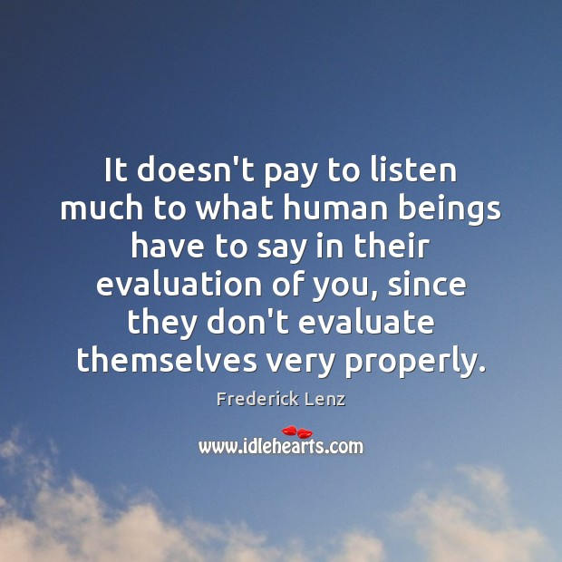 It doesn't pay to listen much to what human beings have to Image