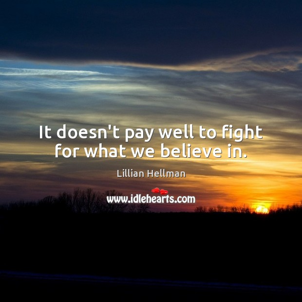 It doesn't pay well to fight for what we believe in. Lillian Hellman Picture Quote