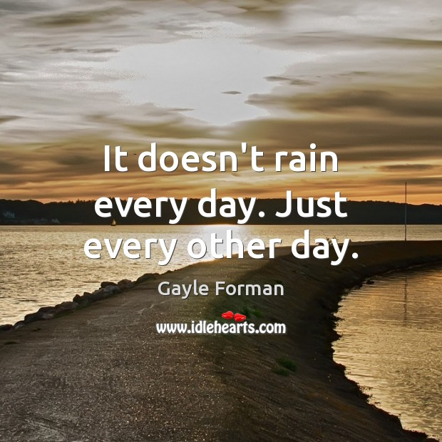 It doesn't rain every day. Just every other day. Gayle Forman Picture Quote