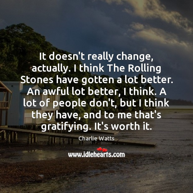 It doesn't really change, actually. I think The Rolling Stones have gotten Charlie Watts Picture Quote