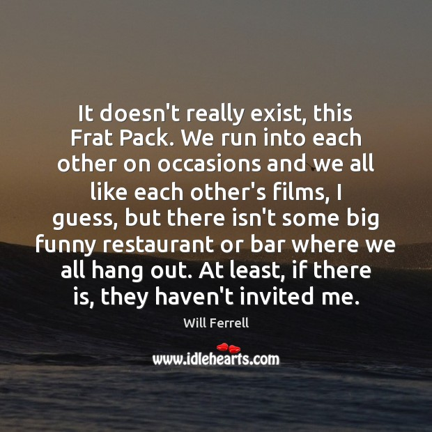 It doesn't really exist, this Frat Pack. We run into each other Image