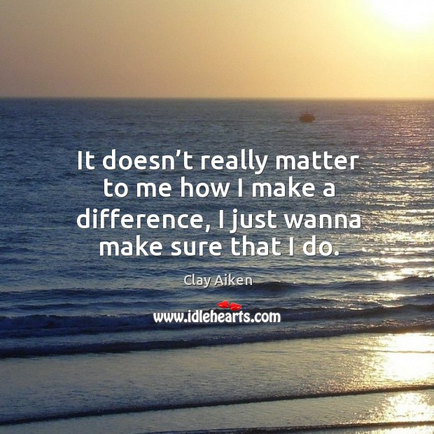 It doesn't really matter to me how I make a difference, I just wanna make sure that I do. Image