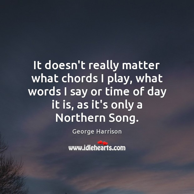 It doesn't really matter what chords I play, what words I say George Harrison Picture Quote