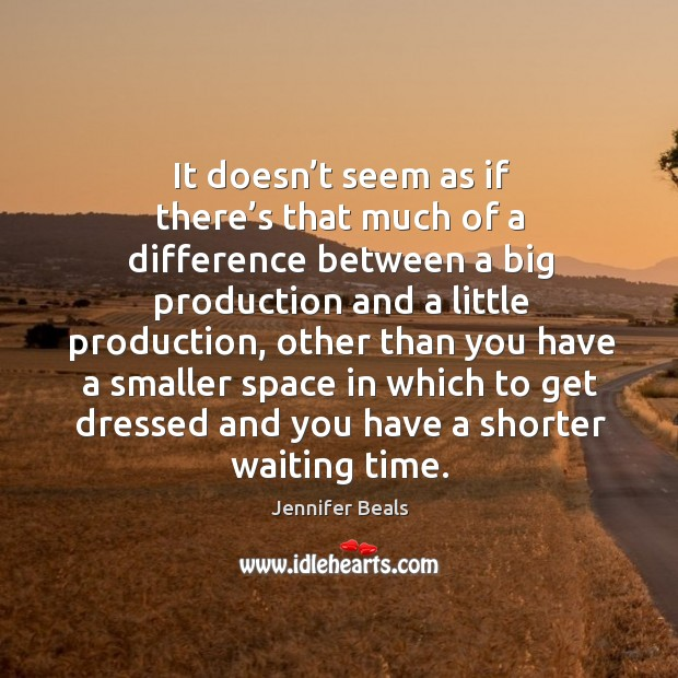 It doesn't seem as if there's that much of a difference between a big production and a Jennifer Beals Picture Quote