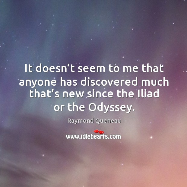 It doesn't seem to me that anyone has discovered much that's new since the iliad or the odyssey. Raymond Queneau Picture Quote