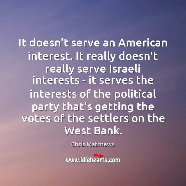 It doesn't serve an American interest. It really doesn't really serve Israeli Image
