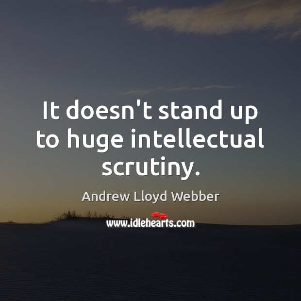 It doesn't stand up to huge intellectual scrutiny. Andrew Lloyd Webber Picture Quote