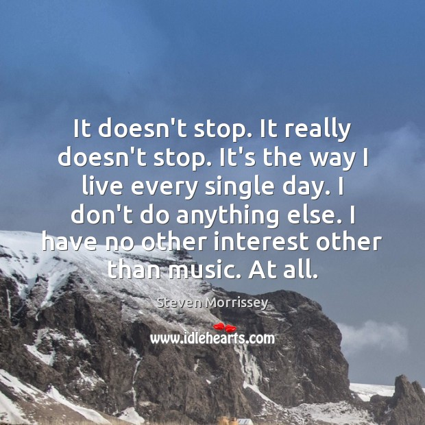 It doesn't stop. It really doesn't stop. It's the way I live Steven Morrissey Picture Quote