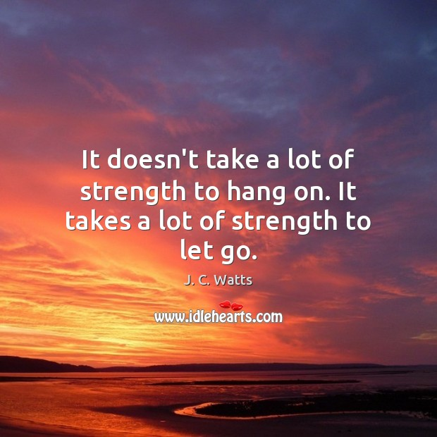 It doesn't take a lot of strength to hang on. It takes a lot of strength to let go. Strength Quotes Image