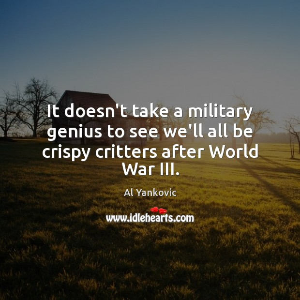 It doesn't take a military genius to see we'll all be crispy critters after World War III. Al Yankovic Picture Quote
