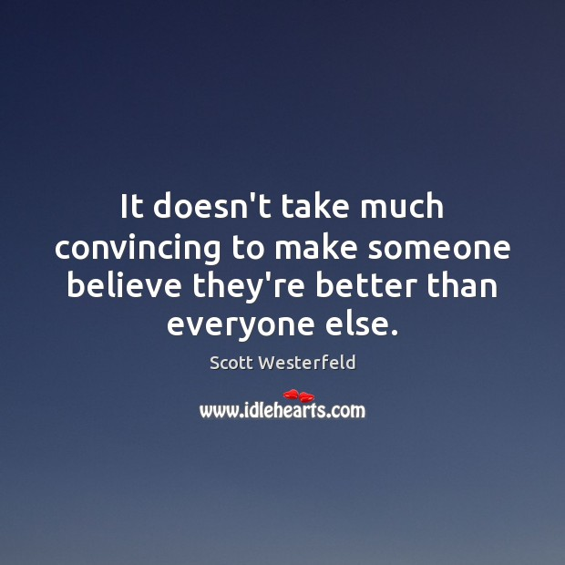 It doesn't take much convincing to make someone believe they're better than everyone else. Image