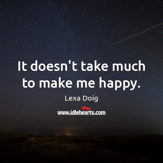It doesn't take much to make me happy. Lexa Doig Picture Quote