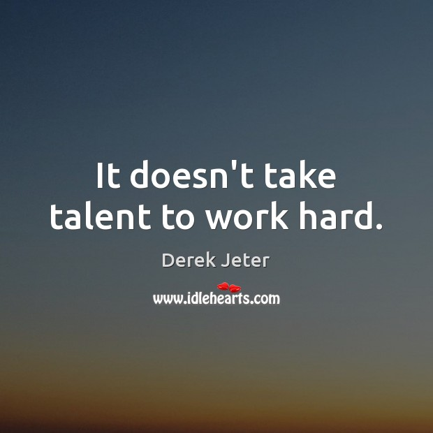 It doesn't take talent to work hard. Derek Jeter Picture Quote