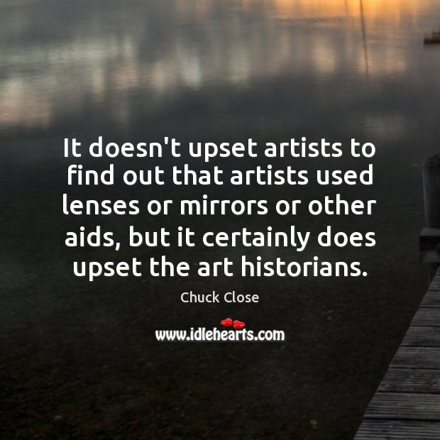 It doesn't upset artists to find out that artists used lenses or Chuck Close Picture Quote