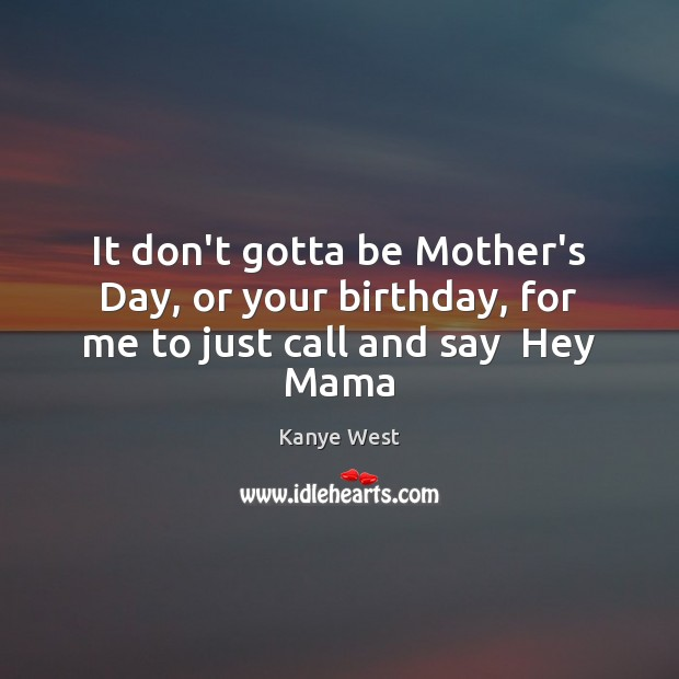 It don't gotta be Mother's Day, or your birthday, for me to just call and say  Hey Mama Mother's Day Quotes Image