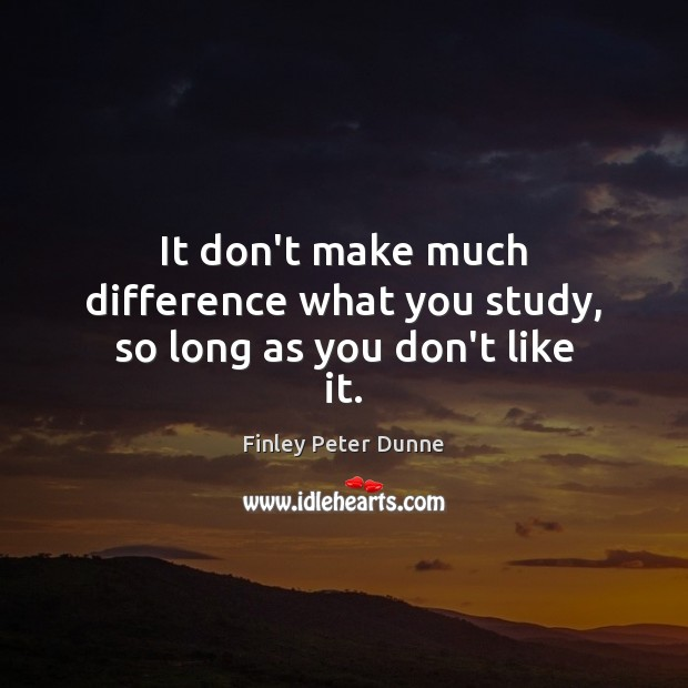 It don't make much difference what you study, so long as you don't like it. Image