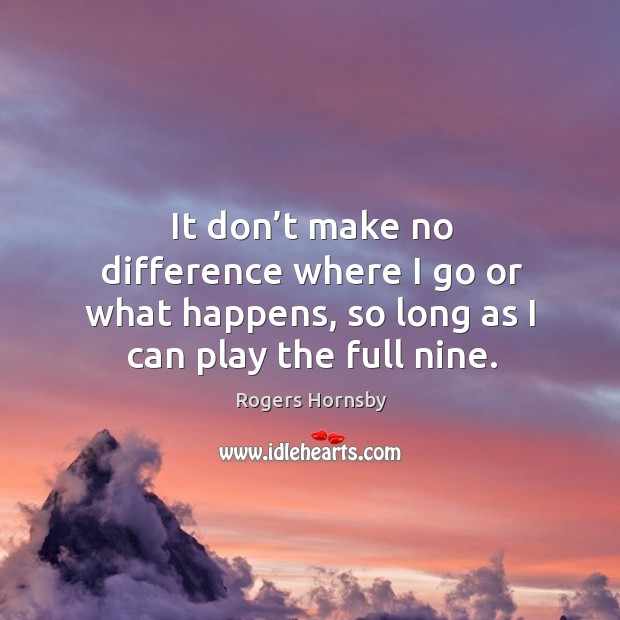 It don't make no difference where I go or what happens, so long as I can play the full nine. Image