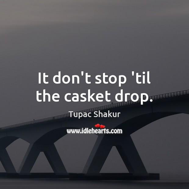 It don't stop 'til the casket drop. Tupac Shakur Picture Quote