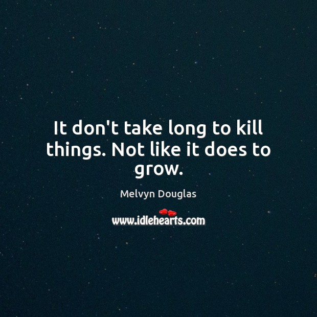 It don't take long to kill things. Not like it does to grow. Image