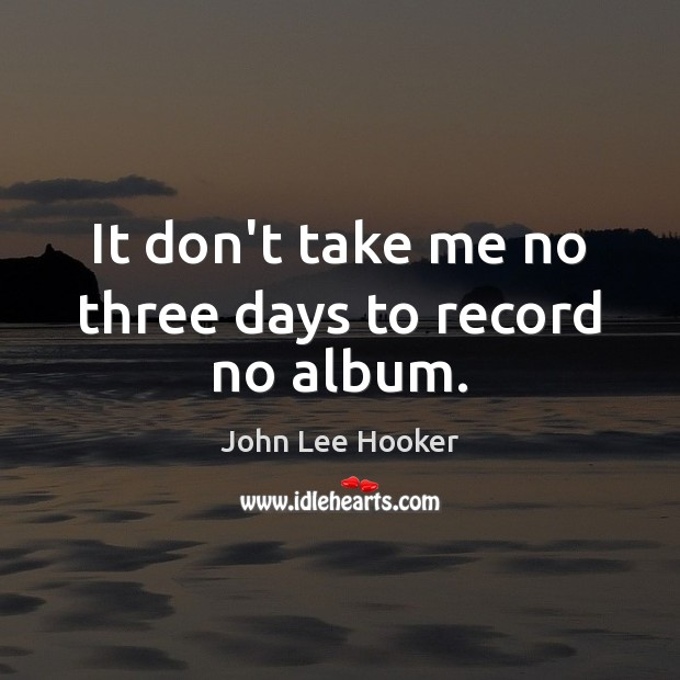 It don't take me no three days to record no album. John Lee Hooker Picture Quote