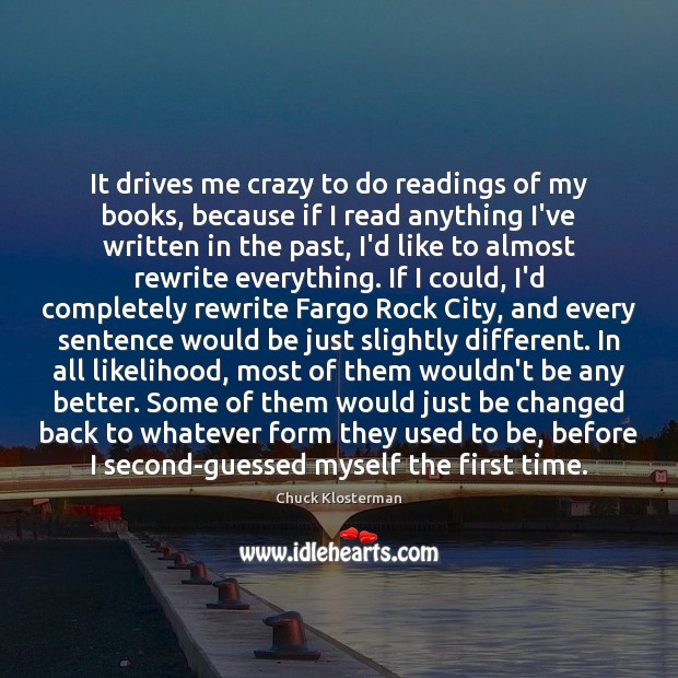 It drives me crazy to do readings of my books, because if Chuck Klosterman Picture Quote